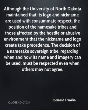 Bernard Franklin - Although the University of North Dakota maintained that its logo and nickname are used with consummate respect, the position of the namesake tribes and those affected by the hostile or abusive environment that the nickname and logo create take precedence. The decision of a namesake sovereign tribe, regarding when and how its name and imagery can be used, must be respected even when others may not agree.
