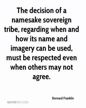 Bernard Franklin - The decision of a namesake sovereign tribe, regarding when and how its name and imagery can be used, must be respected even when others may not agree.