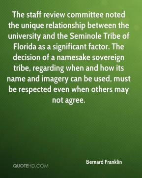 Bernard Franklin - The staff review committee noted the unique relationship between the university and the Seminole Tribe of Florida as a significant factor. The decision of a namesake sovereign tribe, regarding when and how its name and imagery can be used, must be respected even when others may not agree.