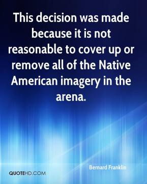 Bernard Franklin - This decision was made because it is not reasonable to cover up or remove all of the Native American imagery in the arena.