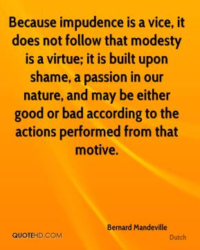 Because impudence is a vice, it does not follow that modesty is a virtue; it is built upon shame, a passion in our nature, and may be either good or bad according to the actions performed from that motive.