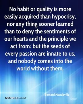 No habit or quality is more easily acquired than hypocrisy, nor any thing sooner learned than to deny the sentiments of our hearts and the principle we act from: but the seeds of every passion are innate to us, and nobody comes into the world without them.