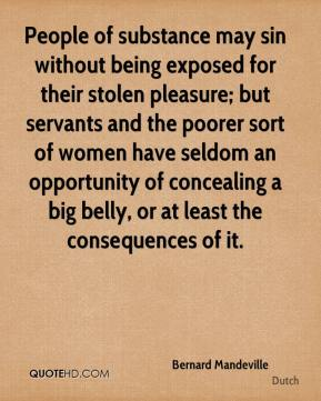 People of substance may sin without being exposed for their stolen pleasure; but servants and the poorer sort of women have seldom an opportunity of concealing a big belly, or at least the consequences of it.