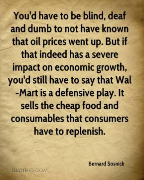Bernard Sosnick - You'd have to be blind, deaf and dumb to not have known that oil prices went up. But if that indeed has a severe impact on economic growth, you'd still have to say that Wal-Mart is a defensive play. It sells the cheap food and consumables that consumers have to replenish.