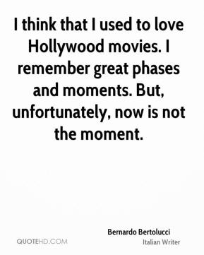I think that I used to love Hollywood movies. I remember great phases and moments. But, unfortunately, now is not the moment.