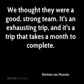 Bertram van Munster - We thought they were a good, strong team. It's an exhausting trip, and it's a trip that takes a month to complete.