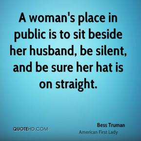 Bess Truman - A woman's place in public is to sit beside her husband, be silent, and be sure her hat is on straight.