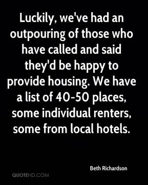 Beth Richardson - Luckily, we've had an outpouring of those who have called and said they'd be happy to provide housing. We have a list of 40-50 places, some individual renters, some from local hotels.