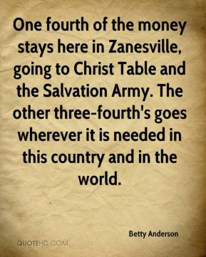 Betty Anderson - One fourth of the money stays here in Zanesville, going to Christ Table and the Salvation Army. The other three-fourth's goes wherever it is needed in this country and in the world.