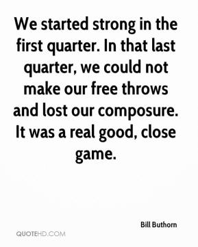 Bill Buthorn - We started strong in the first quarter. In that last quarter, we could not make our free throws and lost our composure. It was a real good, close game.