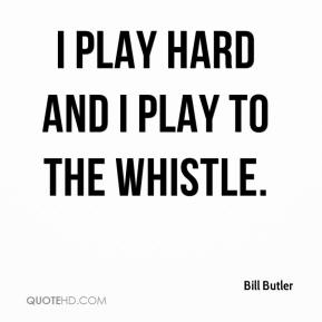 Bill Butler - I play hard and I play to the whistle.