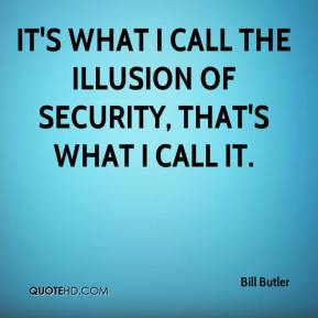 Bill Butler - It's what I call the illusion of security, that's what I call it.