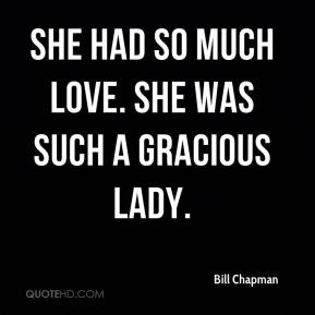 Bill Chapman - She had so much love. She was such a gracious lady.