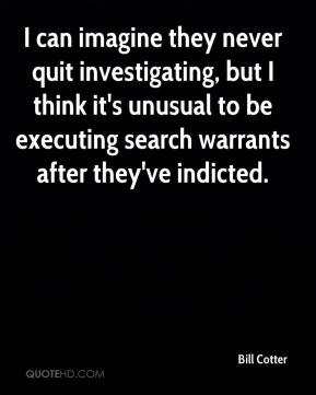 Bill Cotter - I can imagine they never quit investigating, but I think it's unusual to be executing search warrants after they've indicted.