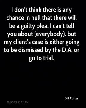 Bill Cotter - I don't think there is any chance in hell that there will be a guilty plea.