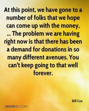 Bill Cox - At this point, we have gone to a number of folks that we hope can come up with the money, ... The problem we are having right now is that there has been a demand for donations in so many different avenues. You can't keep going to that well forever.