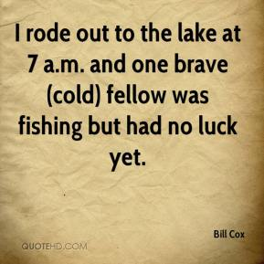 Bill Cox - I rode out to the lake at 7 a.m. and one brave (cold) fellow was fishing but had no luck yet.
