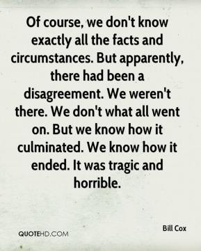 Bill Cox - Of course, we don't know exactly all the facts and circumstances. But apparently, there had been a disagreement. We weren't there. We don't what all went on. But we know how it culminated. We know how it ended. It was tragic and horrible.