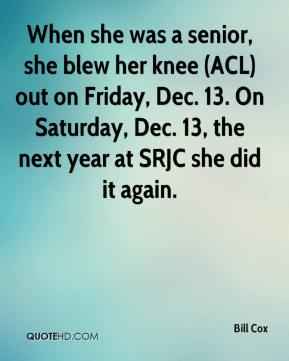Bill Cox - When she was a senior, she blew her knee (ACL) out on Friday, Dec. 13. On Saturday, Dec. 13, the next year at SRJC she did it again.
