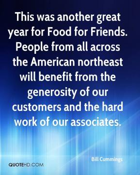 Bill Cummings - This was another great year for Food for Friends. People from all across the American northeast will benefit from the generosity of our customers and the hard work of our associates.
