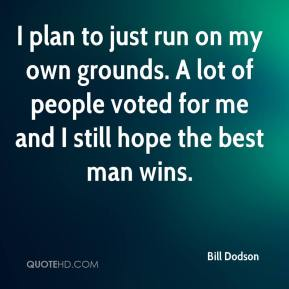 Bill Dodson - I plan to just run on my own grounds. A lot of people voted for me and I still hope the best man wins.