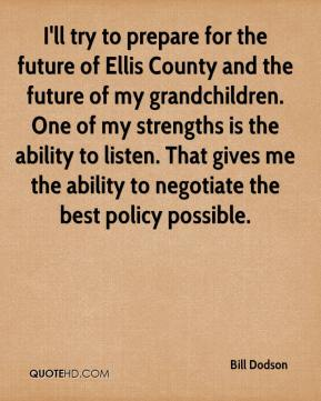 I'll try to prepare for the future of Ellis County and the future of my grandchildren. One of my strengths is the ability to listen. That gives me the ability to negotiate the best policy possible.