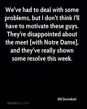 We've had to deal with some problems, but I don't think I'll have to motivate these guys. They're disappointed about the meet [with Notre Dame], and they've really shown some resolve this week.