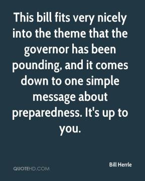 Bill Herrle - This bill fits very nicely into the theme that the governor has been pounding, and it comes down to one simple message about preparedness. It's up to you.