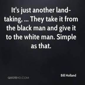 Bill Holland - It's just another land-taking, ... They take it from the black man and give it to the white man. Simple as that.