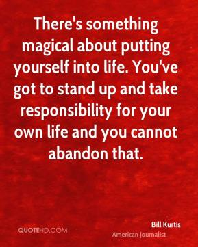 Bill Kurtis - There's something magical about putting yourself into life. You've got to stand up and take responsibility for your own life and you cannot abandon that.