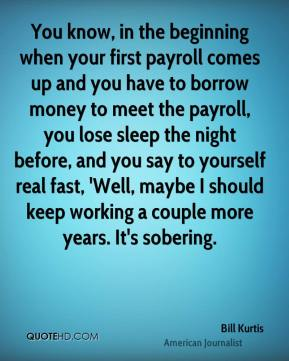 Bill Kurtis - You know, in the beginning when your first payroll comes up and you have to borrow money to meet the payroll, you lose sleep the night before, and you say to yourself real fast, 'Well, maybe I should keep working a couple more years. It's sobering.