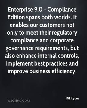 Enterprise 9.0 - Compliance Edition spans both worlds. It enables our customers not only to meet their regulatory compliance and corporate governance requirements, but also enhance internal controls, implement best practices and improve business efficiency.