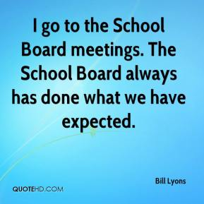 I go to the School Board meetings. The School Board always has done what we have expected.
