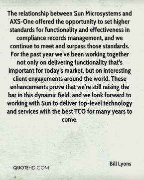 Bill Lyons - The relationship between Sun Microsystems and AXS-One offered the opportunity to set higher standards for functionality and effectiveness in compliance records management, and we continue to meet and surpass those standards. For the past year we've been working together not only on delivering functionality that's important for today's market, but on interesting client engagements around the world. These enhancements prove that we're still raising the bar in this dynamic field, and we look forward to working with Sun to deliver top-level technology and services with the best TCO for many years to come.