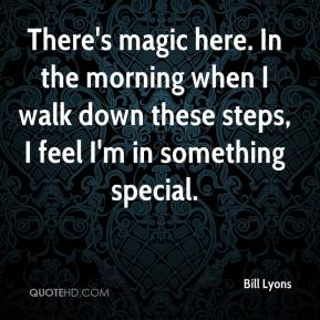 Bill Lyons - There's magic here. In the morning when I walk down these steps, I feel I'm in something special.