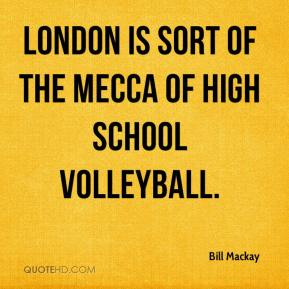 Bill Mackay - London is sort of the mecca of high school volleyball.