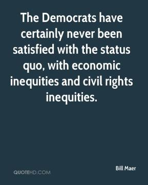 Bill Maer - The Democrats have certainly never been satisfied with the status quo, with economic inequities and civil rights inequities.