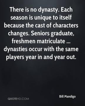 Bill Mandigo - There is no dynasty. Each season is unique to itself because the cast of characters changes. Seniors graduate, freshmen matriculate ... dynasties occur with the same players year in and year out.