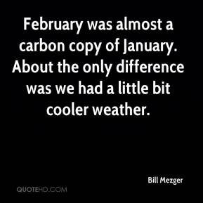 Bill Mezger - February was almost a carbon copy of January. About the only difference was we had a little bit cooler weather.