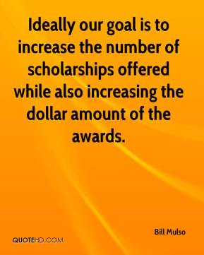 Bill Mulso - Ideally our goal is to increase the number of scholarships offered while also increasing the dollar amount of the awards.