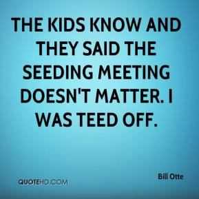 Bill Otte - The kids know and they said the seeding meeting doesn't matter. I was teed off.