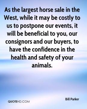 Bill Parker - As the largest horse sale in the West, while it may be costly to us to postpone our events, it will be beneficial to you, our consignors and our buyers, to have the confidence in the health and safety of your animals.