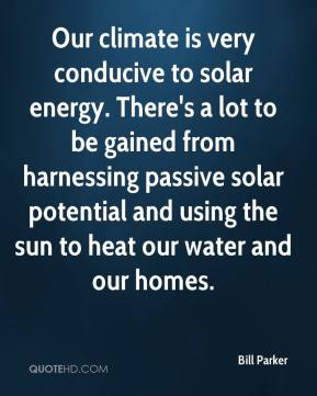 Bill Parker - Our climate is very conducive to solar energy. There's a lot to be gained from harnessing passive solar potential and using the sun to heat our water and our homes.