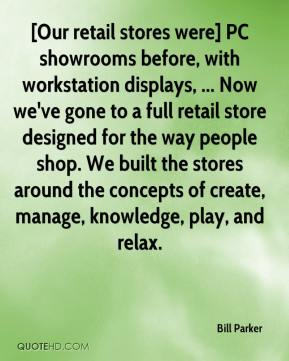 Bill Parker - [Our retail stores were] PC showrooms before, with workstation displays, ... Now we've gone to a full retail store designed for the way people shop. We built the stores around the concepts of create, manage, knowledge, play, and relax.