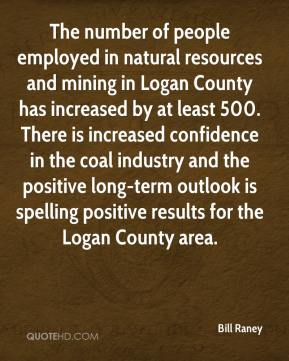 Bill Raney - The number of people employed in natural resources and mining in Logan County has increased by at least 500. There is increased confidence in the coal industry and the positive long-term outlook is spelling positive results for the Logan County area.