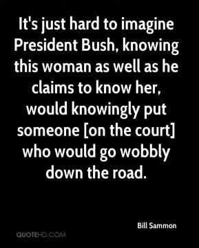 It's just hard to imagine President Bush, knowing this woman as well as he claims to know her, would knowingly put someone [on the court] who would go wobbly down the road.