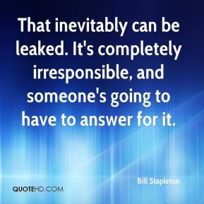 Bill Stapleton - That inevitably can be leaked. It's completely irresponsible, and someone's going to have to answer for it.