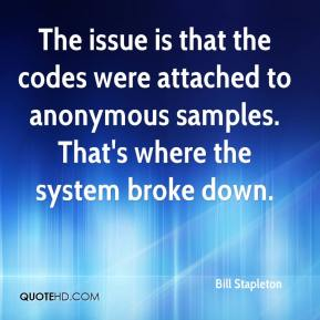 Bill Stapleton - The issue is that the codes were attached to anonymous samples. That's where the system broke down.
