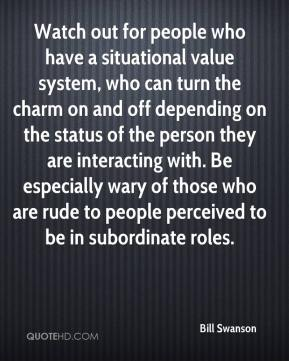 Bill Swanson - Watch out for people who have a situational value system, who can turn the charm on and off depending on the status of the person they are interacting with. Be especially wary of those who are rude to people perceived to be in subordinate roles.