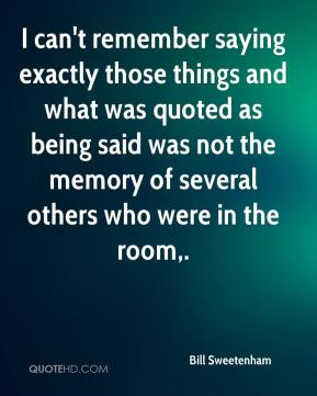 I can't remember saying exactly those things and what was quoted as being said was not the memory of several others who were in the room.